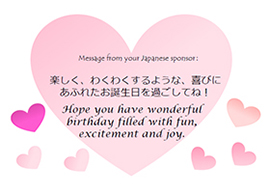 Message from your Japanese sponsor: 楽しく、わくわくするような、喜びにあふれたお誕生日を過ごしてね! Hope you have a wonderful birthday filled with fun, excitement and joy.